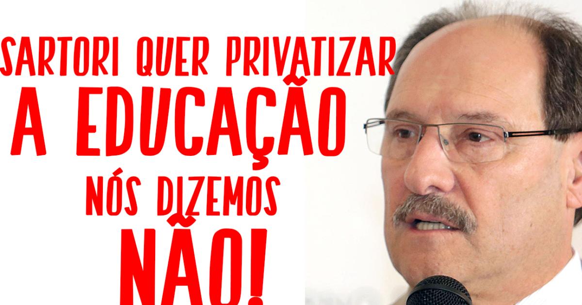 Sartori quer privatizar a educação gaúcha. Nós dizemos NÃO!