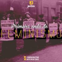 ESPECIAL JUNTAS: As sufragistas e a primeira onda do feminismo