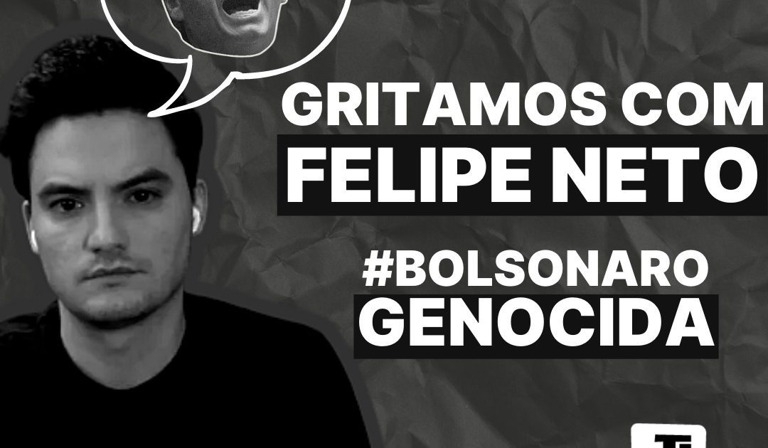 Gritamos com Felipe Neto: #BolsonaroGenocida